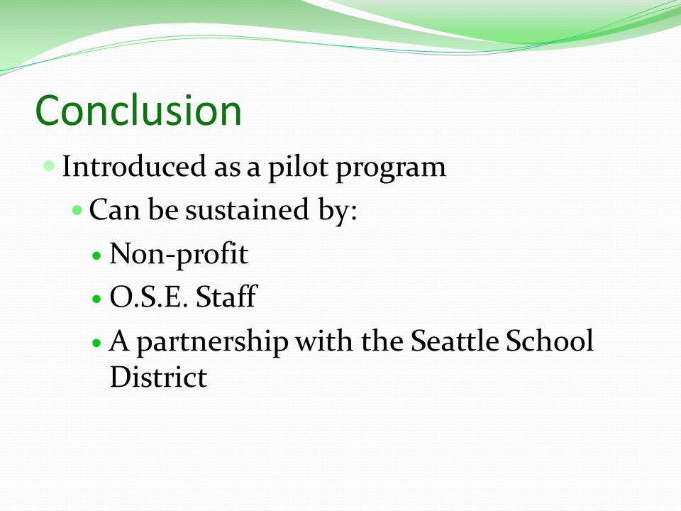 Conclusion Introduced as a pilot program Can be sustained by: Non-profit O.S.E. Staff A partnership with the Seattle School District