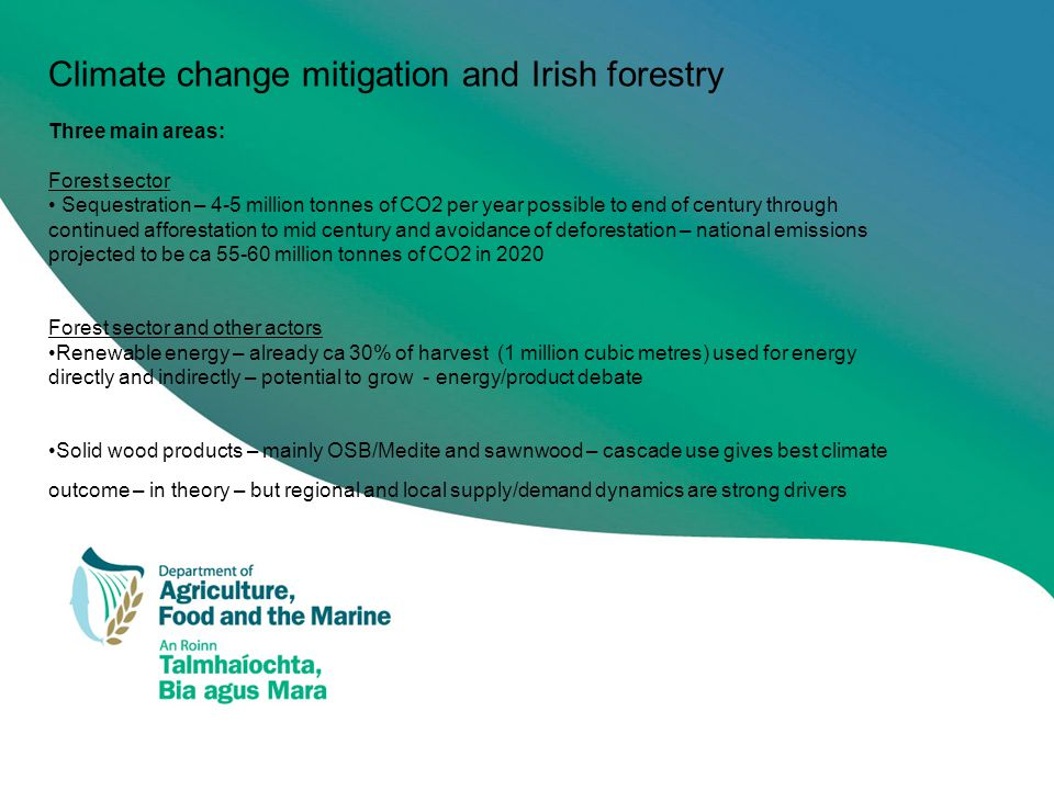 Climate change mitigation and Irish forestry Three main areas: Forest sector Sequestration – 4-5 million tonnes of CO2 per year possible to end of century through continued afforestation to mid century and avoidance of deforestation – national emissions projected to be ca 55-60 million tonnes of CO2 in 2020 Forest sector and other actors Renewable energy – already ca 30% of harvest (1 million cubic metres) used for energy directly and indirectly – potential to grow - energy/product debate Solid wood products – mainly OSB/Medite and sawnwood – cascade use gives best climate outcome – in theory – but regional and local supply/demand dynamics are strong drivers
