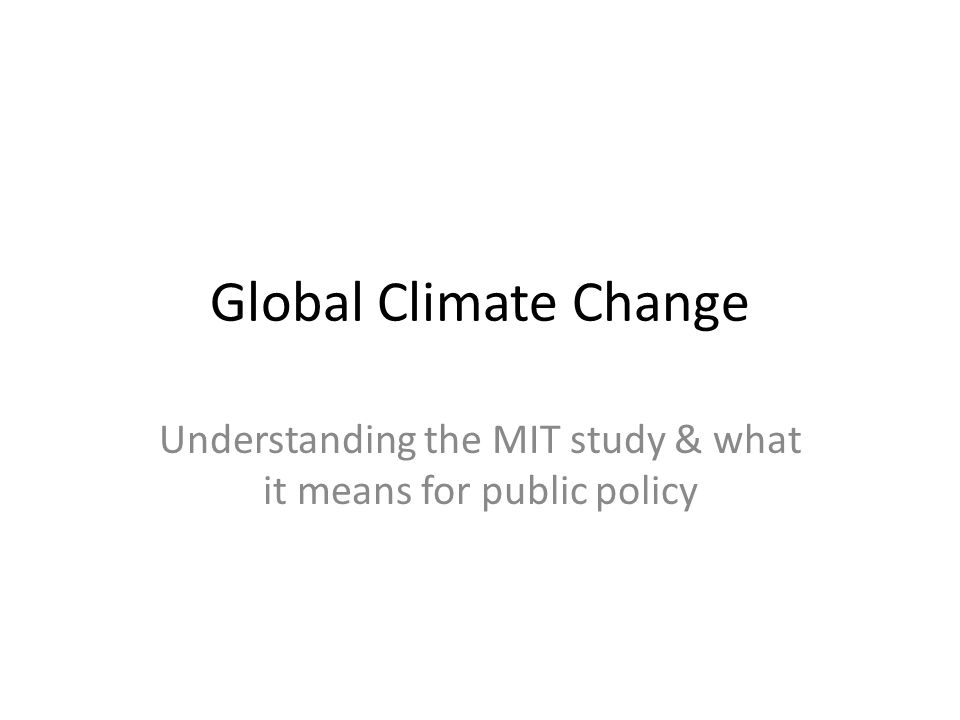 Global Climate Change Understanding the MIT study & what it means for public policy