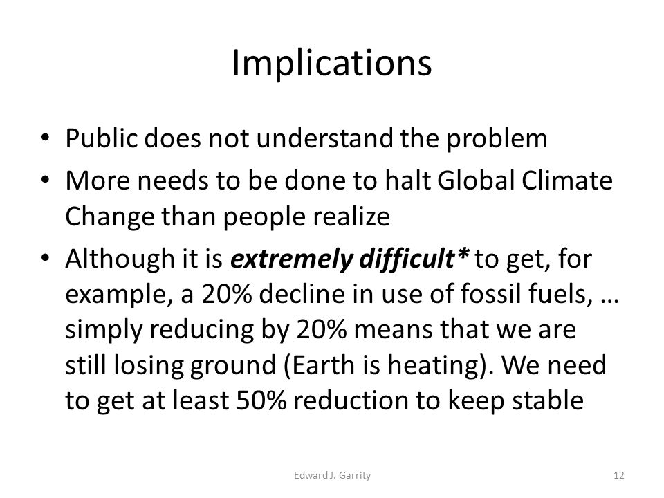 Implications Public does not understand the problem More needs to be done to halt Global Climate Change than people realize Although it is extremely difficult* to get, for example, a 20% decline in use of fossil fuels, … simply reducing by 20% means that we are still losing ground (Earth is heating).