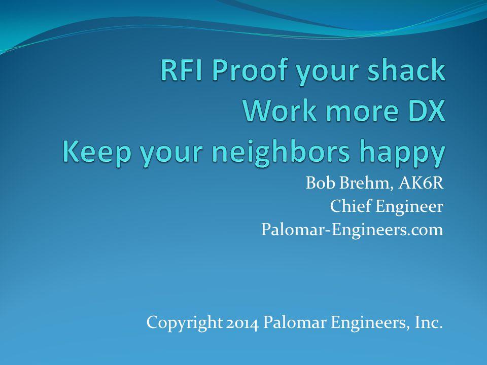 Bob Brehm, AK6R Chief Engineer Palomar-Engineers.com Copyright 2014 Palomar Engineers, Inc.