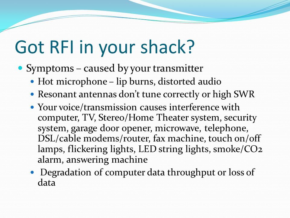 Got RFI in your shack? Symptoms – caused by your transmitter Hot microphone – lip burns, distorted audio Resonant antennas don't tune correctly or hig