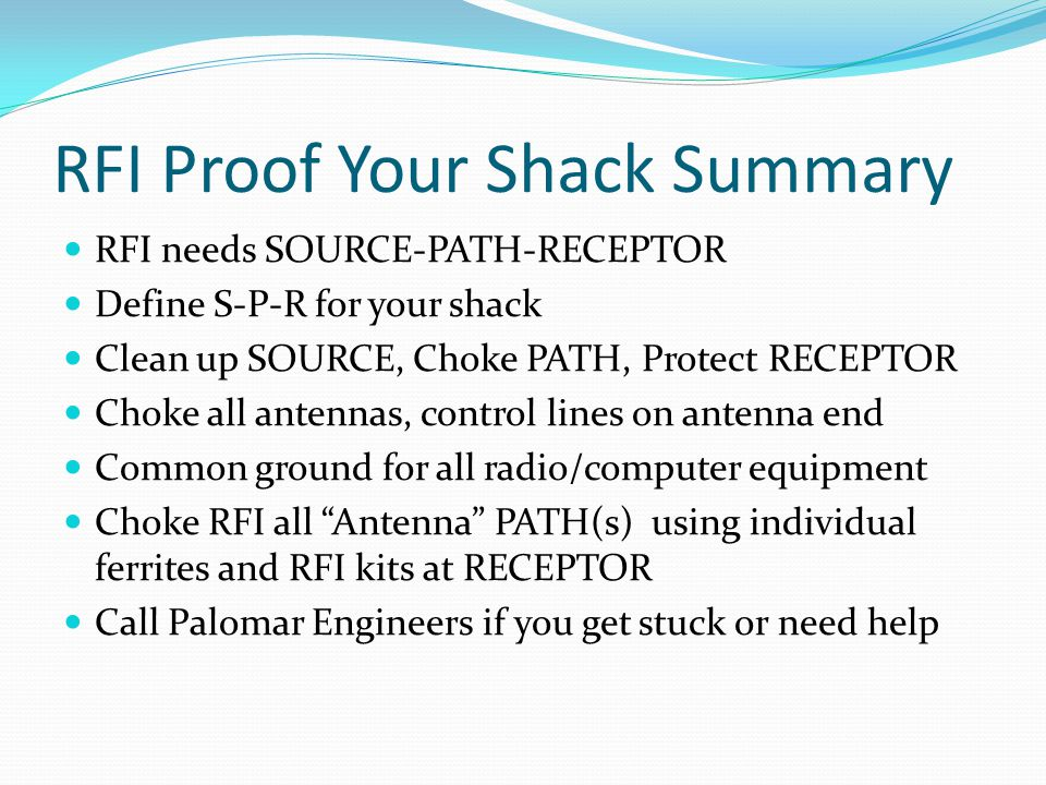 RFI Proof Your Shack Summary RFI needs SOURCE-PATH-RECEPTOR Define S-P-R for your shack Clean up SOURCE, Choke PATH, Protect RECEPTOR Choke all antenn