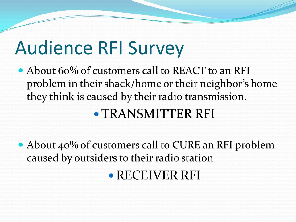 Audience RFI Survey About 60% of customers call to REACT to an RFI problem in their shack/home or their neighbor's home they think is caused by their