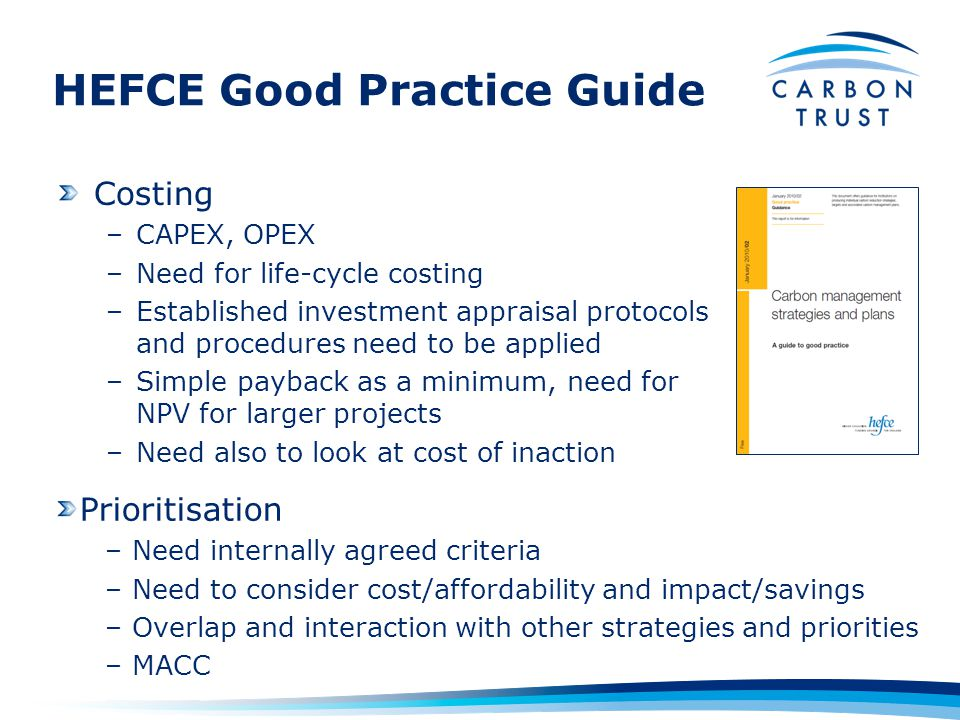 HEFCE Good Practice Guide Costing –CAPEX, OPEX –Need for life-cycle costing –Established investment appraisal protocols and procedures need to be applied –Simple payback as a minimum, need for NPV for larger projects –Need also to look at cost of inaction Prioritisation –Need internally agreed criteria –Need to consider cost/affordability and impact/savings –Overlap and interaction with other strategies and priorities –MACC