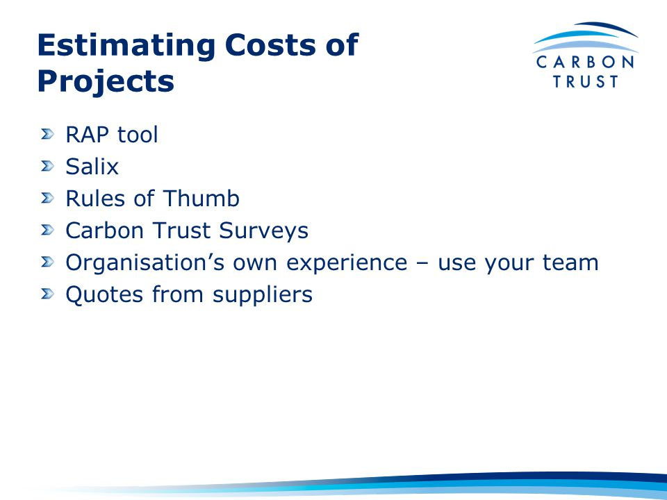 Estimating Costs of Projects RAP tool Salix Rules of Thumb Carbon Trust Surveys Organisation's own experience – use your team Quotes from suppliers