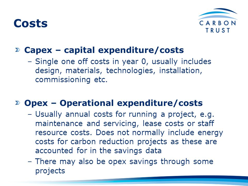 Costs Capex – capital expenditure/costs –Single one off costs in year 0, usually includes design, materials, technologies, installation, commissioning etc.