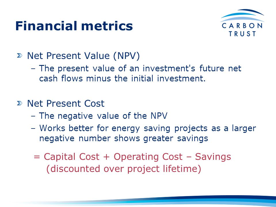 Financial metrics Net Present Value (NPV) –The present value of an investment s future net cash flows minus the initial investment.