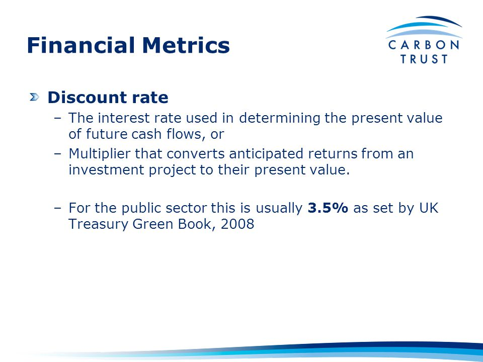 Financial Metrics Discount rate –The interest rate used in determining the present value of future cash flows, or –Multiplier that converts anticipated returns from an investment project to their present value.