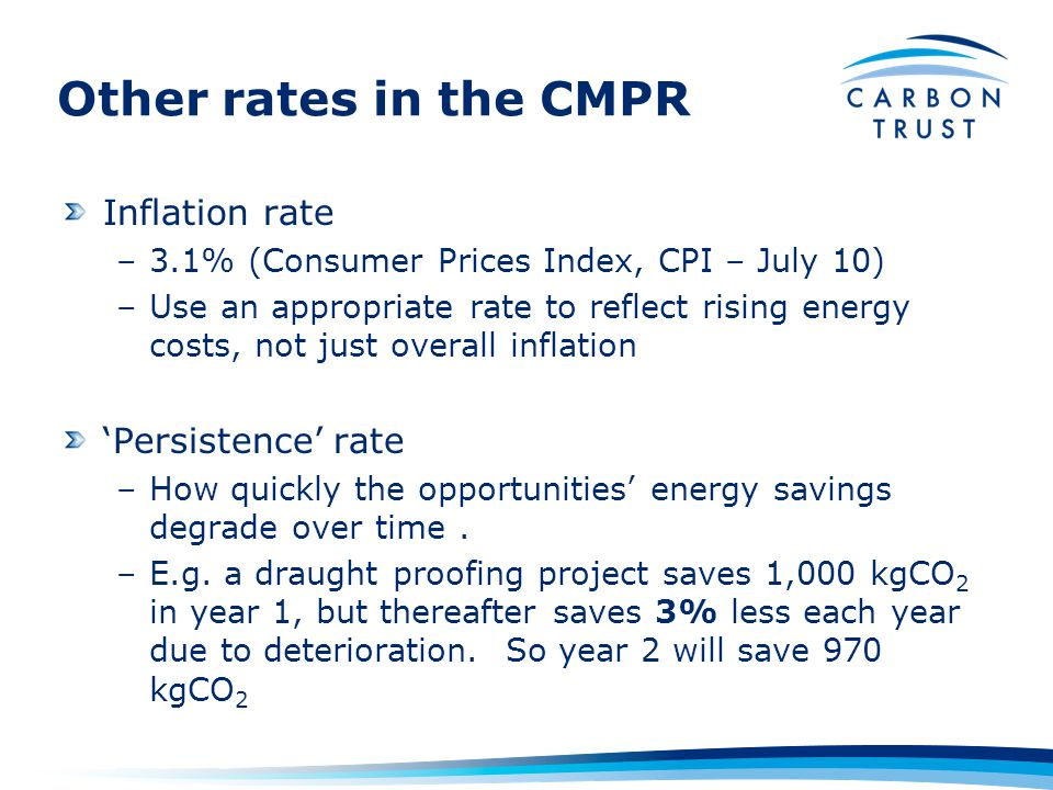 Other rates in the CMPR Inflation rate –3.1% (Consumer Prices Index, CPI – July 10) –Use an appropriate rate to reflect rising energy costs, not just overall inflation 'Persistence' rate –How quickly the opportunities' energy savings degrade over time.
