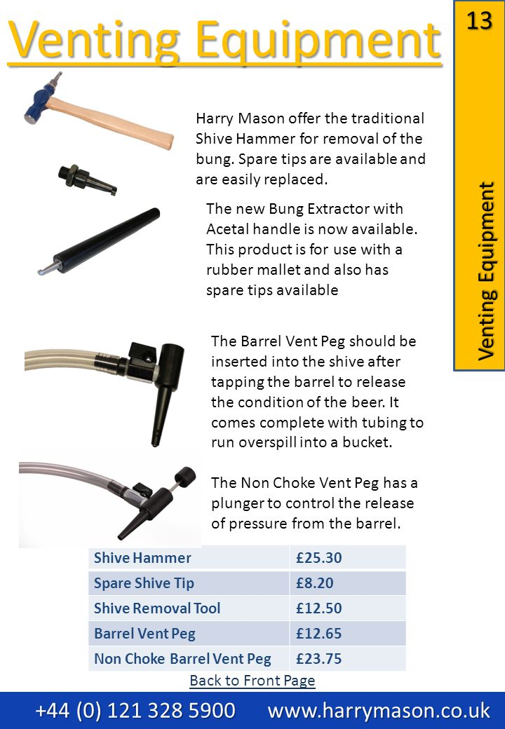 13 Venting Equipment Venting Equipment Venting Equipment +44 (0) 121 328 5900 www.harrymason.co.uk +44 (0) 121 328 5900 www.harrymason.co.uk Shive Hammer£25.30 Spare Shive Tip£8.20 Shive Removal Tool£12.50 Barrel Vent Peg£12.65 Non Choke Barrel Vent Peg£23.75 The Barrel Vent Peg should be inserted into the shive after tapping the barrel to release the condition of the beer.