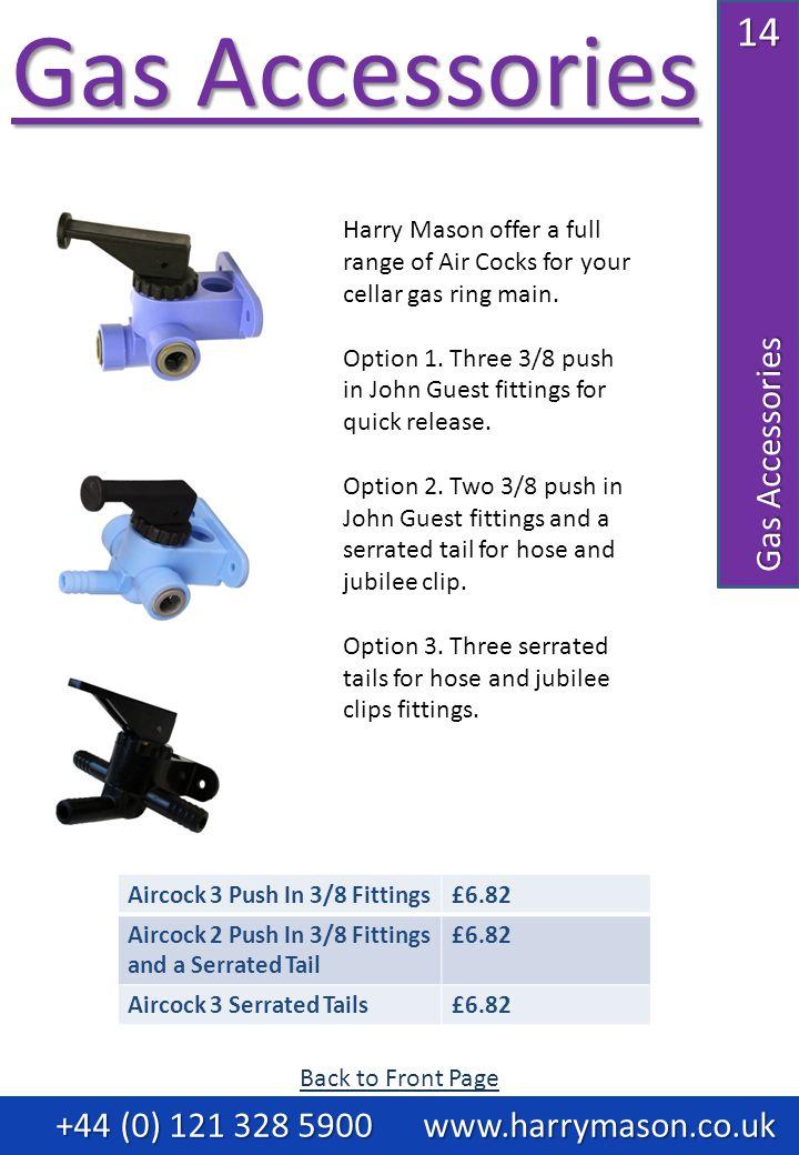 14 Gas Accessories Gas Accessories Gas Accessories +44 (0) 121 328 5900 www.harrymason.co.uk +44 (0) 121 328 5900 www.harrymason.co.uk Aircock 3 Push In 3/8 Fittings£6.82 Aircock 2 Push In 3/8 Fittings and a Serrated Tail £6.82 Aircock 3 Serrated Tails£6.82 Harry Mason offer a full range of Air Cocks for your cellar gas ring main.