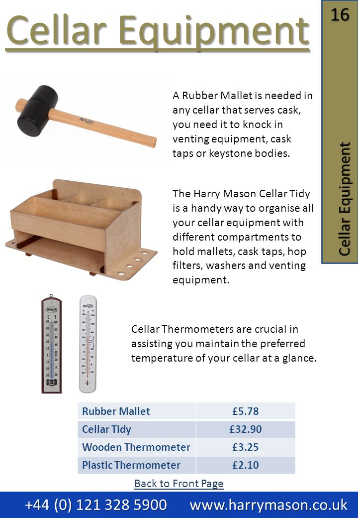 16 Cellar Equipment Cellar Equipment Cellar Equipment +44 (0) 121 328 5900 www.harrymason.co.uk +44 (0) 121 328 5900 www.harrymason.co.uk Rubber Mallet£5.78 Cellar Tidy£32.90 Wooden Thermometer£3.25 Plastic Thermometer£2.10 A Rubber Mallet is needed in any cellar that serves cask, you need it to knock in venting equipment, cask taps or keystone bodies.