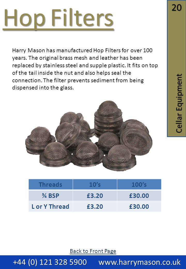 20 Cellar Equipment Hop Filters Hop Filters +44 (0) 121 328 5900 www.harrymason.co.uk +44 (0) 121 328 5900 www.harrymason.co.uk Threads10's100's ¾ BSP£3.20£30.00 L or Y Thread£3.20£30.00 Harry Mason has manufactured Hop Filters for over 100 years.