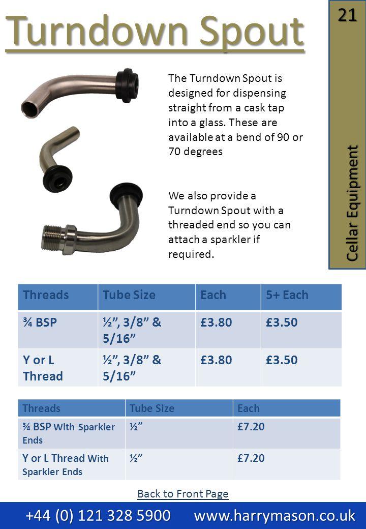 21 Cellar Equipment Turndown Spout Turndown Spout +44 (0) 121 328 5900 www.harrymason.co.uk +44 (0) 121 328 5900 www.harrymason.co.uk ThreadsTube SizeEach5+ Each ¾ BSP½ , 3/8 & 5/16 £3.80£3.50 Y or L Thread ½ , 3/8 & 5/16 £3.80£3.50 The Turndown Spout is designed for dispensing straight from a cask tap into a glass.