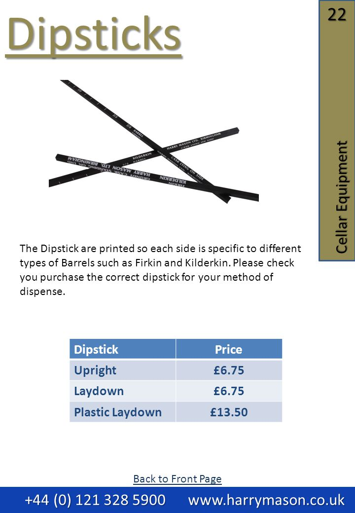 22 Cellar Equipment Dipsticks +44 (0) 121 328 5900 www.harrymason.co.uk +44 (0) 121 328 5900 www.harrymason.co.uk DipstickPrice Upright£6.75 Laydown£6.75 Plastic Laydown£13.50 The Dipstick are printed so each side is specific to different types of Barrels such as Firkin and Kilderkin.