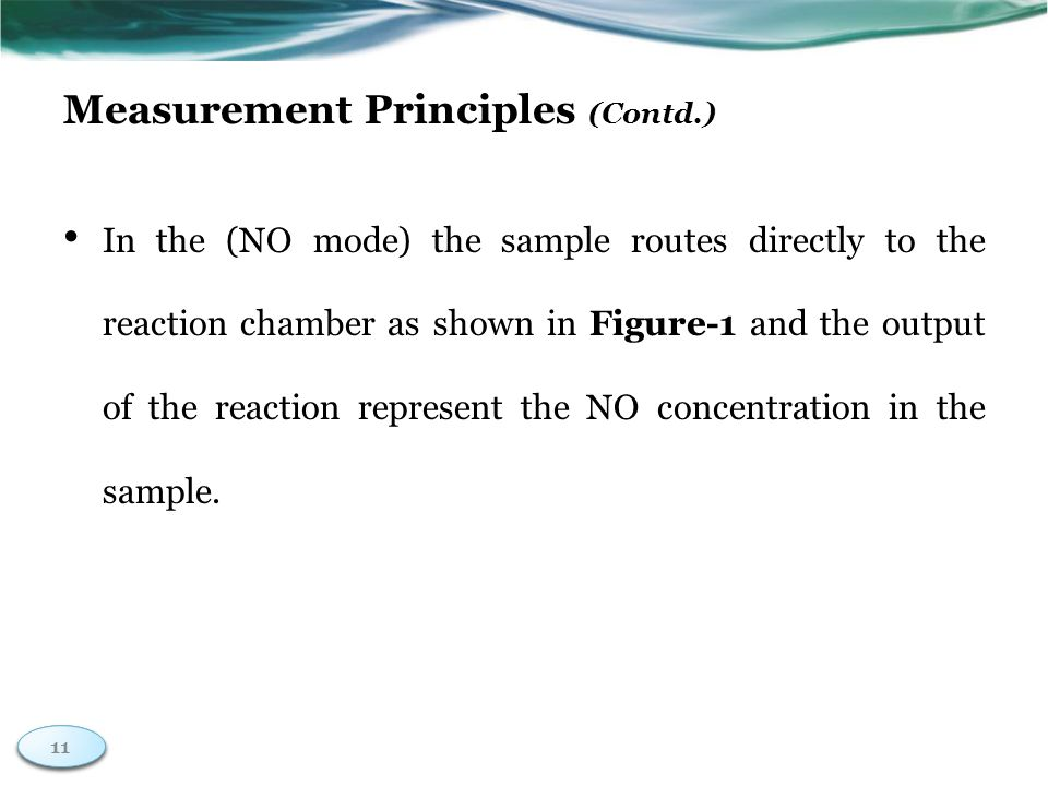 11 Measurement Principles (Contd.) In the (NO mode) the sample routes directly to the reaction chamber as shown in Figure-1 and the output of the reaction represent the NO concentration in the sample.