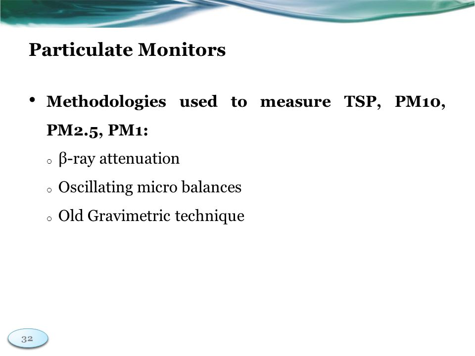 32 Particulate Monitors Methodologies used to measure TSP, PM10, PM2.5, PM1: o β-ray attenuation o Oscillating micro balances o Old Gravimetric technique 32