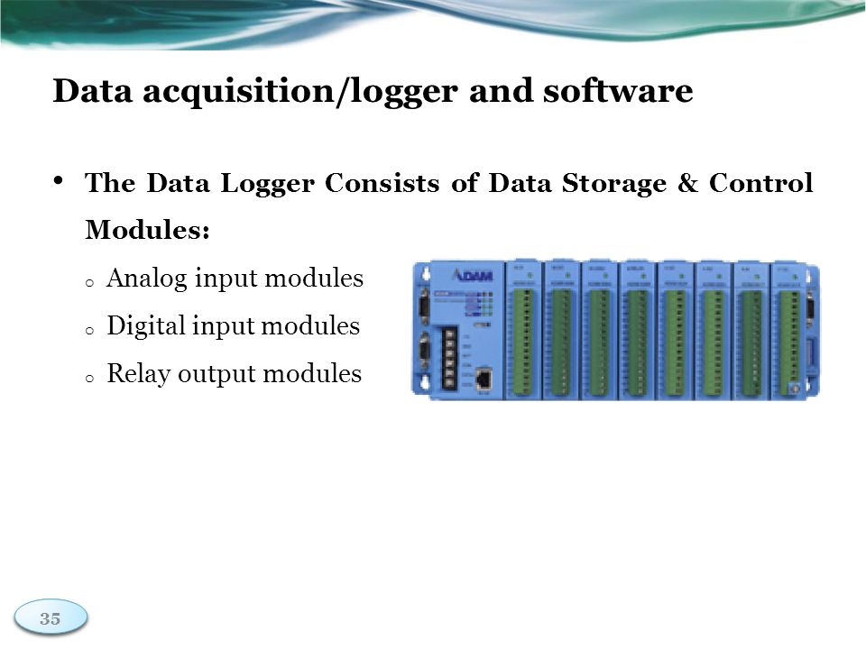 35 Data acquisition/logger and software The Data Logger Consists of Data Storage & Control Modules: o Analog input modules o Digital input modules o Relay output modules 35