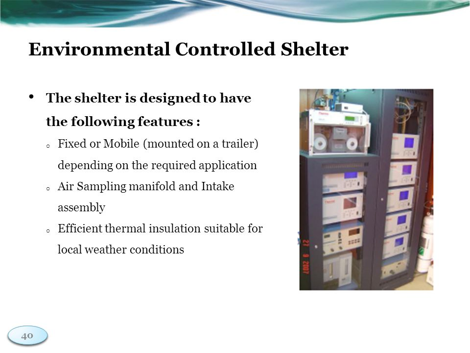 40 Environmental Controlled Shelter The shelter is designed to have the following features : o Fixed or Mobile (mounted on a trailer) depending on the required application o Air Sampling manifold and Intake assembly o Efficient thermal insulation suitable for local weather conditions 40