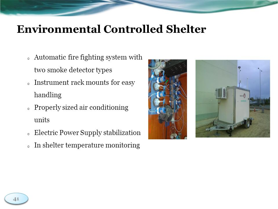 41 Environmental Controlled Shelter o Automatic fire fighting system with two smoke detector types o Instrument rack mounts for easy handling o Properly sized air conditioning units o Electric Power Supply stabilization o In shelter temperature monitoring 41