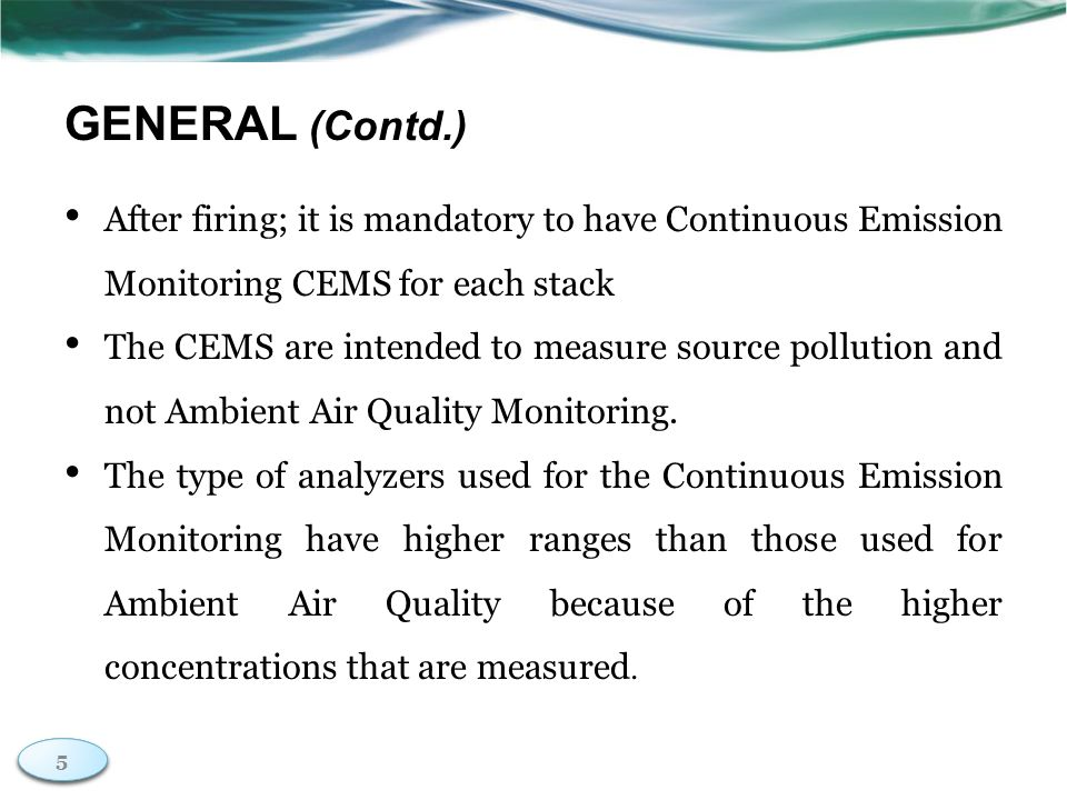 5 5 GENERAL (Contd.) After firing; it is mandatory to have Continuous Emission Monitoring CEMS for each stack The CEMS are intended to measure source pollution and not Ambient Air Quality Monitoring.