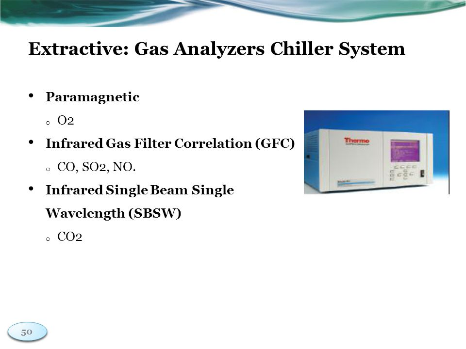 50 Extractive: Gas Analyzers Chiller System Paramagnetic o O2 Infrared Gas Filter Correlation (GFC) o CO, SO2, NO.