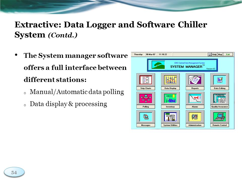 54 Extractive: Data Logger and Software Chiller System (Contd.) The System manager software offers a full interface between different stations: o Manual/Automatic data polling o Data display & processing 54