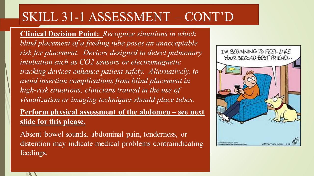 ASSESSMENT OF THE ABDOMEN  IMPLEMENTATION:  Ask if patient needs to empty bladder or defecate  Keep upper chest and legs draped  Be sure that the room is warm  Have patient lie supine or in a dorsal recumbent position with arms down at sides and knees slightly bent.