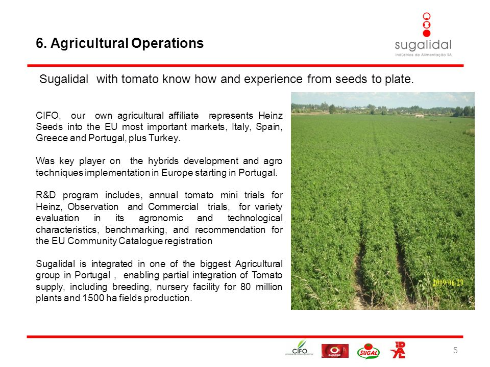 6. Agricultural Operations 5 CIFO, our own agricultural affiliate represents Heinz Seeds into the EU most important markets, Italy, Spain, Greece and