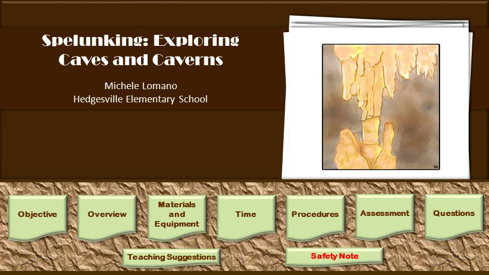 Spelunking: Exploring Caves and Caverns Michele Lomano Hedgesville Elementary School A cave or cavern is a natural opening in the ground that extends beyond the zone of light.