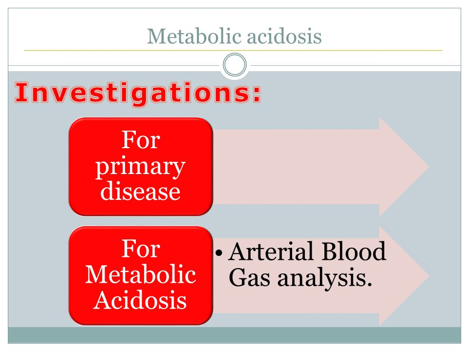 Metabolic acidosis For primary disease Arterial Blood Gas analysis. For Metabolic Acidosis