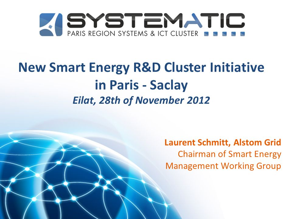 1 New Smart Energy R&D Cluster Initiative in Paris - Saclay Eilat, 28th of November 2012 Laurent Schmitt, Alstom Grid Chairman of Smart Energy Managem