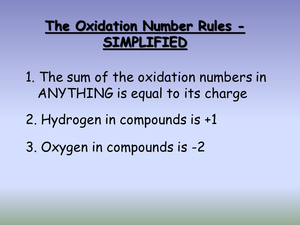 The Oxidation Number Rules - SIMPLIFIED 1. The sum of the oxidation numbers in ANYTHING is equal to its charge 2. Hydrogen in compounds is +1 3. Oxyge