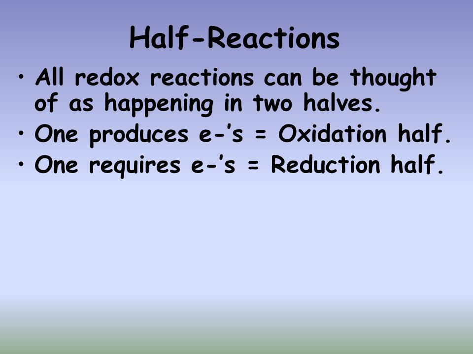 Half-Reactions All redox reactions can be thought of as happening in two halves. One produces e-'s = Oxidation half. One requires e-'s = Reduction hal