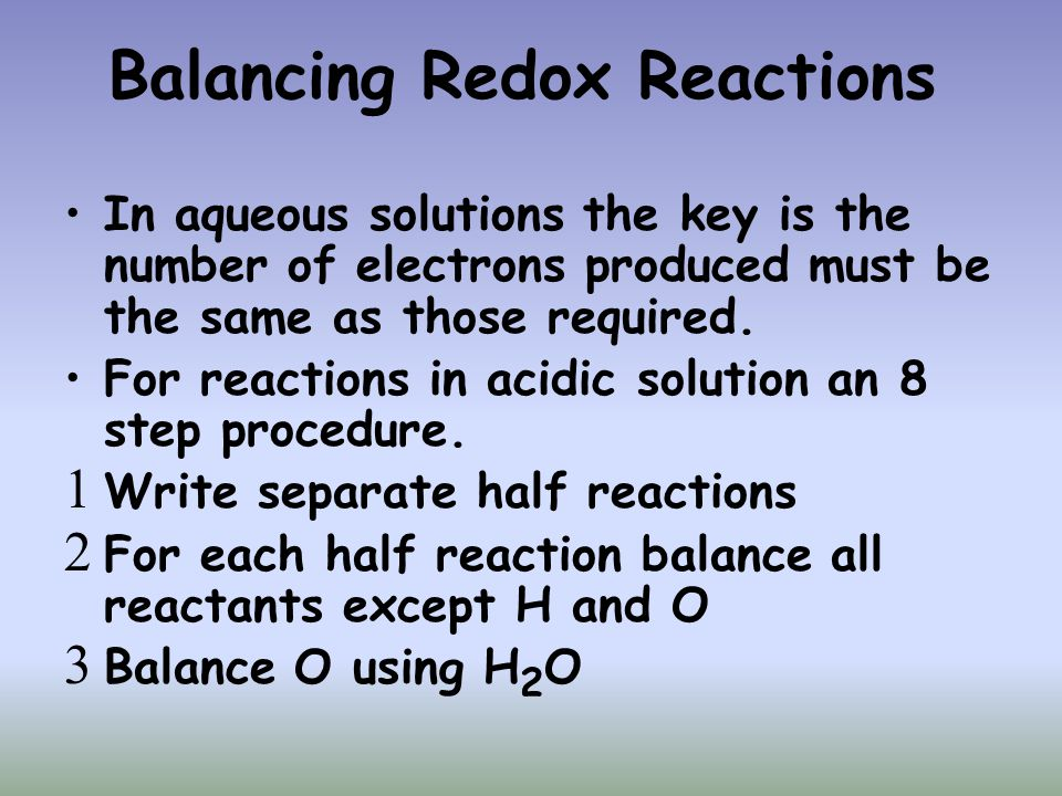 Balancing Redox Reactions In aqueous solutions the key is the number of electrons produced must be the same as those required. For reactions in acidic
