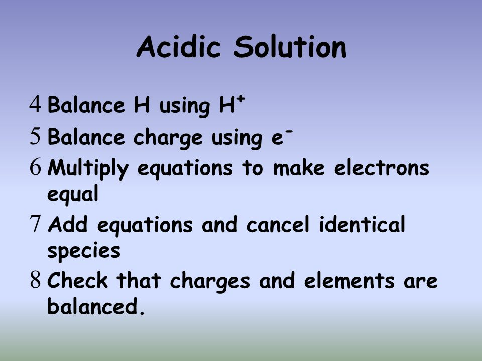 Acidic Solution  Balance H using H +  Balance charge using e -  Multiply equations to make electrons equal  Add equations and cancel identical spe