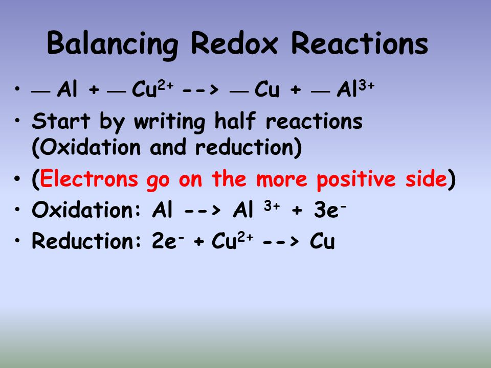 Balancing Redox Reactions __ Al + __ Cu 2+ --> __ Cu + __ Al 3+ Start by writing half reactions (Oxidation and reduction) (Electrons go on the more po