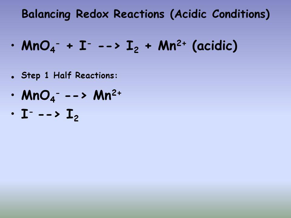 Balancing Redox Reactions (Acidic Conditions) MnO 4 - + I - --> I 2 + Mn 2+ (acidic) Step 1 Half Reactions: MnO 4 - --> Mn 2+ I - --> I 2