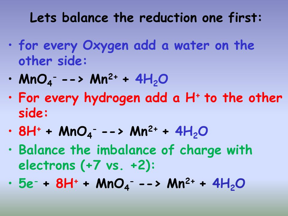 Lets balance the reduction one first: for every Oxygen add a water on the other side: MnO 4 - --> Mn 2+ + 4H 2 O For every hydrogen add a H + to the o