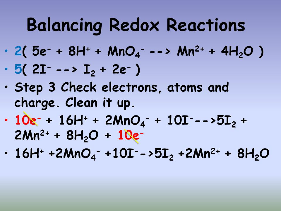 Balancing Redox Reactions 2( 5e - + 8H + + MnO 4 - --> Mn 2+ + 4H 2 O ) 5( 2I - --> I 2 + 2e - ) Step 3 Check electrons, atoms and charge. Clean it up