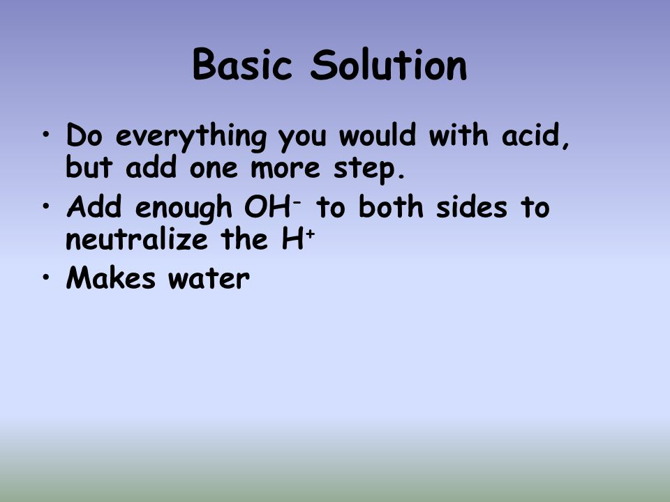 Basic Solution Do everything you would with acid, but add one more step. Add enough OH - to both sides to neutralize the H + Makes water