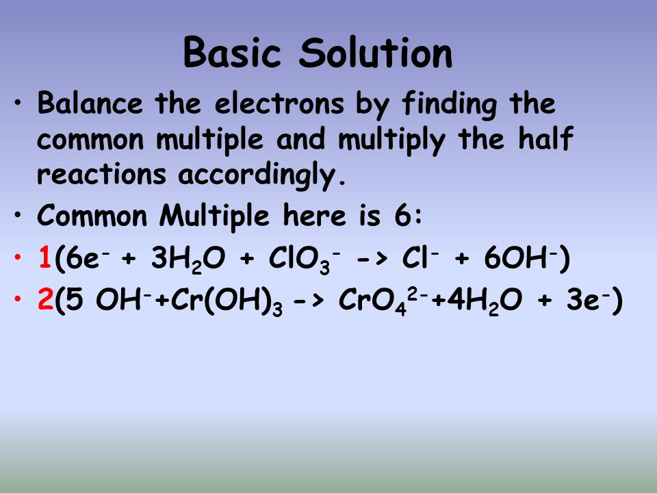 Basic Solution Balance the electrons by finding the common multiple and multiply the half reactions accordingly. Common Multiple here is 6: 1(6e - + 3