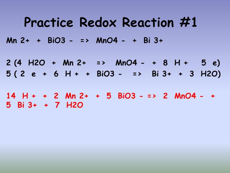 Practice Redox Reaction #1 Mn 2+ + BiO3 - => MnO4 - + Bi 3+ 2 (4 H2O + Mn 2+ => MnO4 - + 8 H + 5 e) 5 ( 2 e + 6 H + + BiO3 - => Bi 3+ + 3 H2O) 14 H +