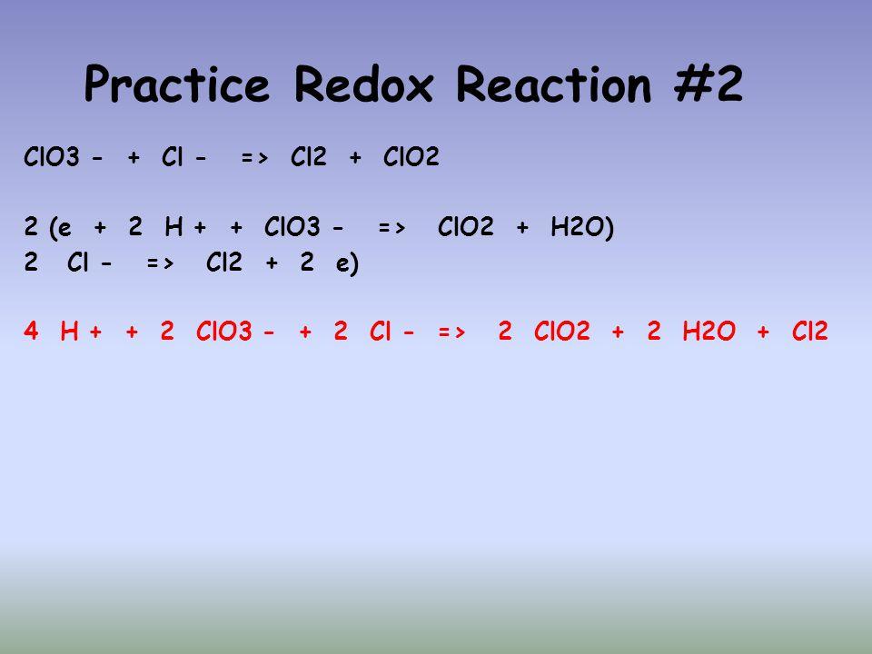 Practice Redox Reaction #2 ClO3 - + Cl - => Cl2 + ClO2 2 (e + 2 H + + ClO3 - => ClO2 + H2O) 2Cl - => Cl2 + 2 e) 4 H + + 2 ClO3 - + 2 Cl - => 2 ClO2 +