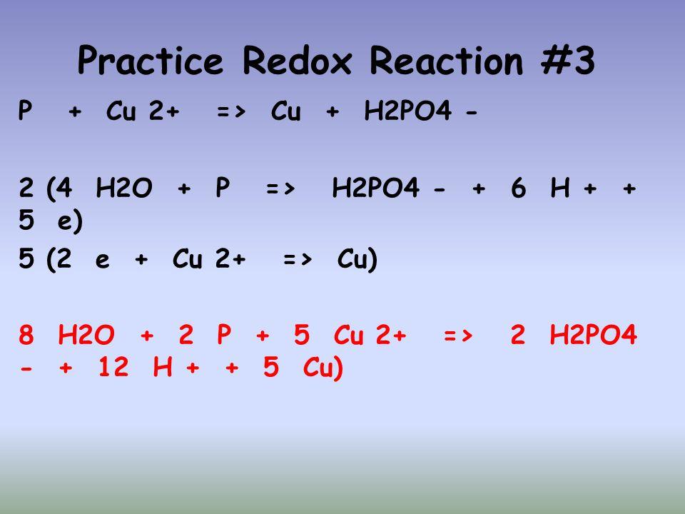 Practice Redox Reaction #3 P + Cu 2+ => Cu + H2PO4 - 2 (4 H2O + P => H2PO4 - + 6 H + + 5 e) 5 (2 e + Cu 2+ => Cu) 8 H2O + 2 P + 5 Cu 2+ => 2 H2PO4 - +