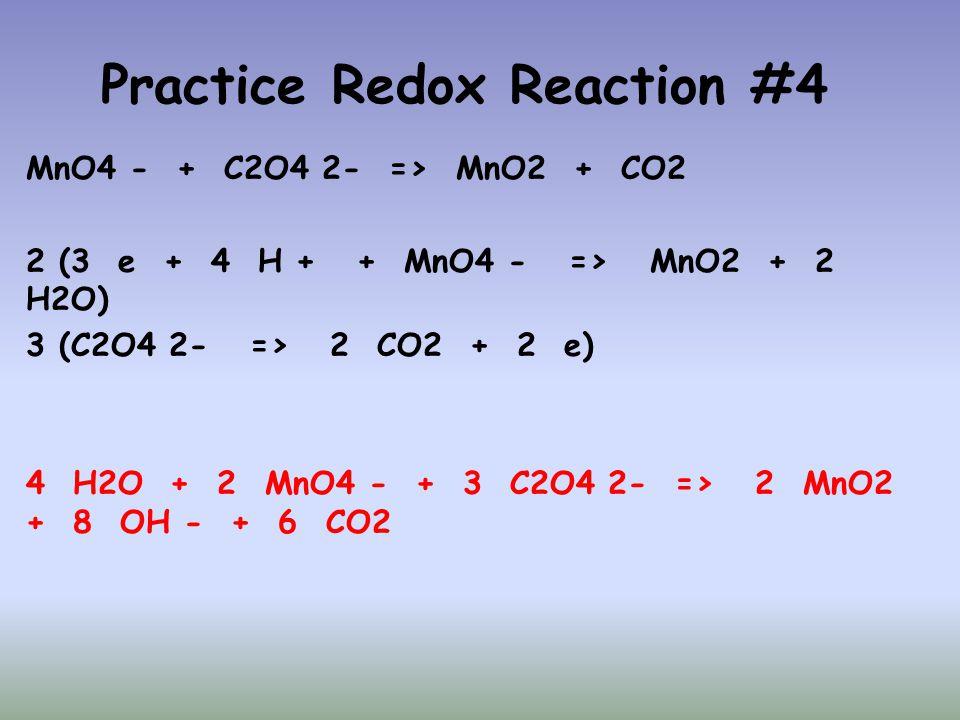 Practice Redox Reaction #4 MnO4 - + C2O4 2- => MnO2 + CO2 2 (3 e + 4 H + + MnO4 - => MnO2 + 2 H2O) 3 (C2O4 2- => 2 CO2 + 2 e) 4 H2O + 2 MnO4 - + 3 C2O