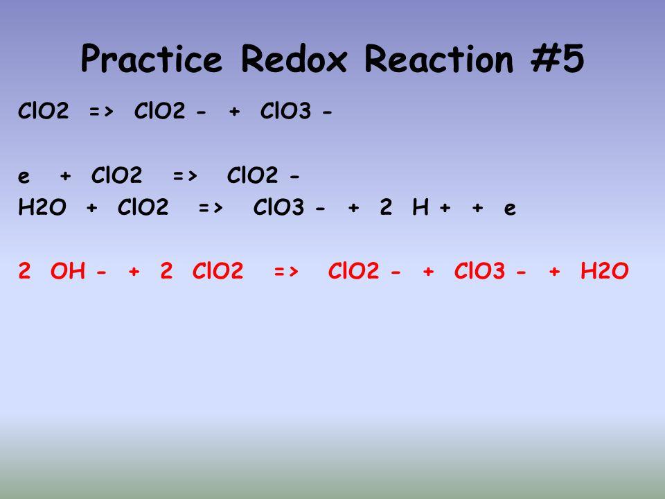 Practice Redox Reaction #5 ClO2 => ClO2 - + ClO3 - e + ClO2 => ClO2 - H2O + ClO2 => ClO3 - + 2 H + + e 2 OH - + 2 ClO2 => ClO2 - + ClO3 - + H2O