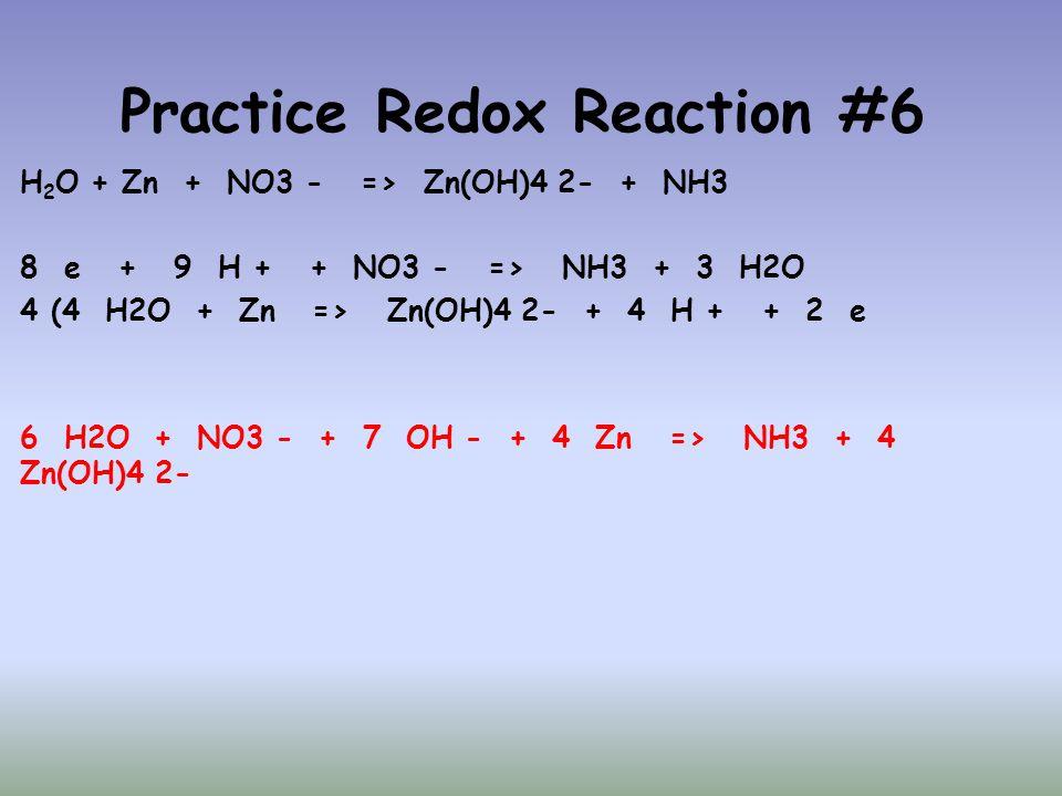 Practice Redox Reaction #6 H 2 O + Zn + NO3 - => Zn(OH)4 2- + NH3 8 e + 9 H + + NO3 - => NH3 + 3 H2O 4 (4 H2O + Zn => Zn(OH)4 2- + 4 H + + 2 e 6 H2O +