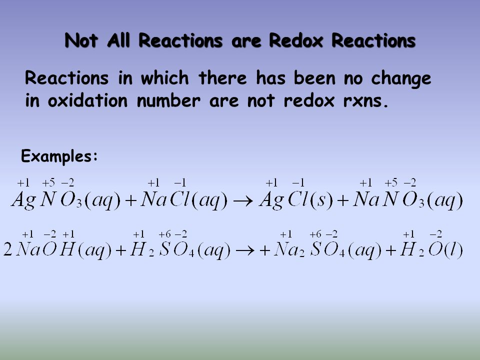 Not All Reactions are Redox Reactions Reactions in which there has been no change in oxidation number are not redox rxns. Examples: